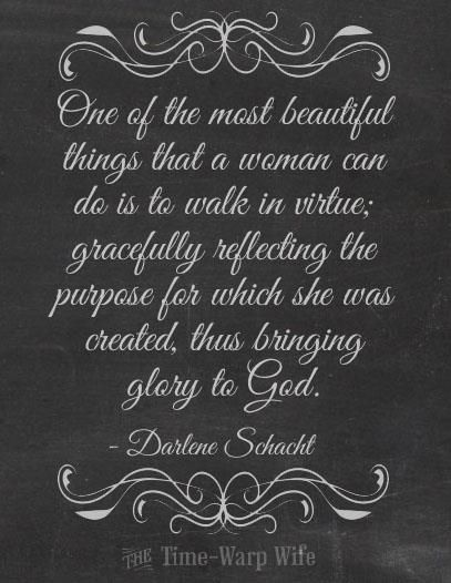 †♥ ✞ ♥†  One of the most beautiful things that a woman can do is to walk in virtue; gracefully reflecting the purpose for which she was created, thus bringing glory to God. - Darlene Schacht †♥ ✞ ♥†