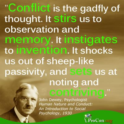 John Dewey - Conflict is the gadfly of thought. It stirs us to observation and memory. It instigates to invention. It shocks us out of sheep-like passivity, and sets us at noting and contriving.
