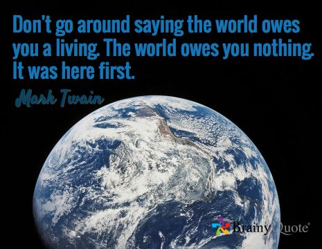 Don't go around saying the world owes you a living. The world owes you nothing. It was here first. / Mark Twain