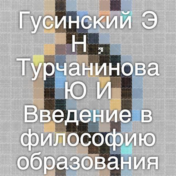 Гусинский Э.Н., Турчанинова Ю.И. Введение в философию образования. — М.: Издательская корпорация «Ло