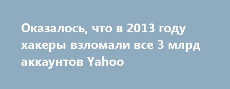 Оказалось, что в 2013 году хакеры взломали все 3 млрд аккаунтов Yahoo http://ilenta.com/news/internet/news_17951.html  Если вы помните, то в прошлом году компания Yahoo была вовлечена в серьезный скандал из-за взлома, по словам представителей компании, 1 млрд аккаунтов, который произошел в 2013 году. ***