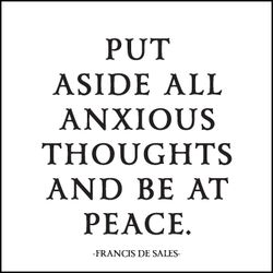 """Put aside all anxious thoughts and be at peace."" - Francis De Sales"