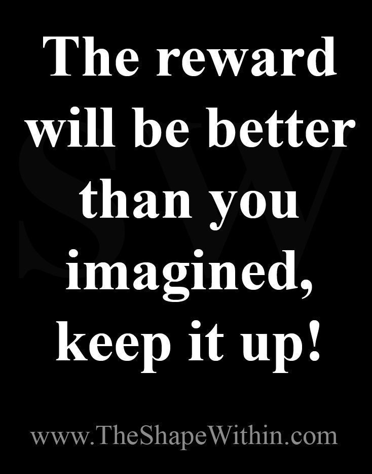 The reward will be better than you imagined- Weight loss motivation   Start your weight loss journey at TheShapeWithin.com #weightlossmotivation