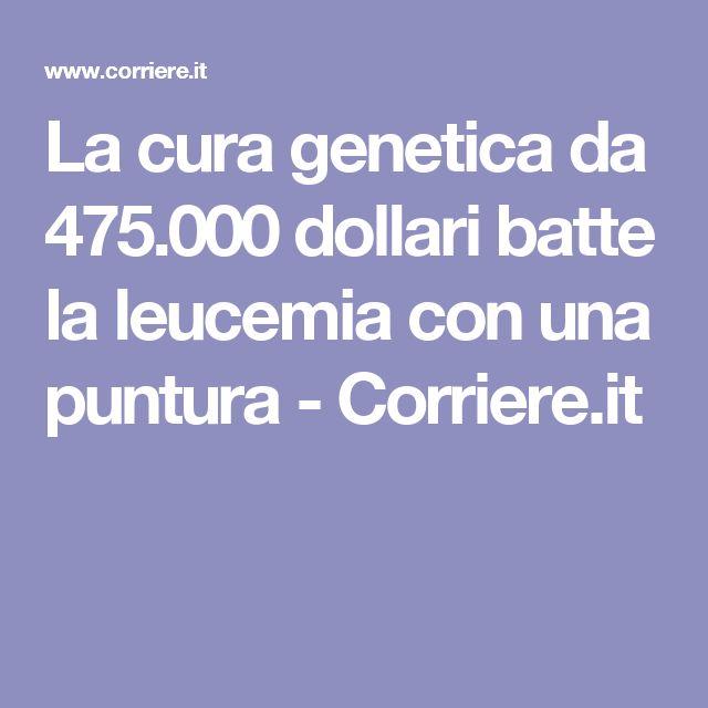 La cura genetica da 475.000 dollari batte la leucemia con una puntura - Corriere.it