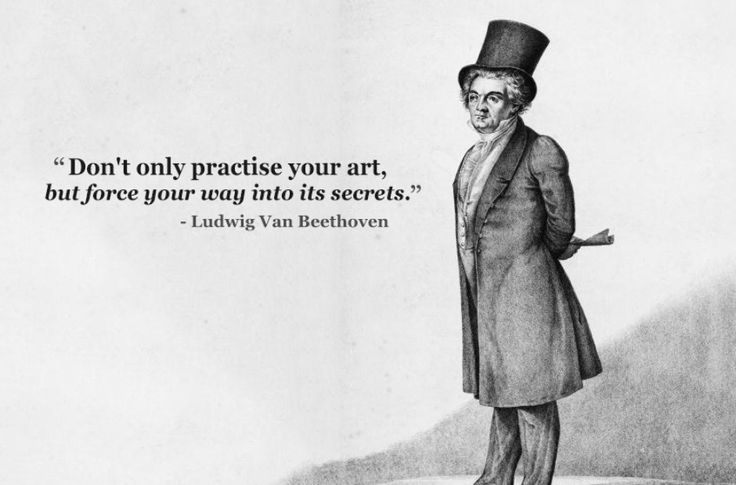 "Interesting. ""Don't only practice your art, but force your way into its secrets."" ~Ludwig van Beethoven 