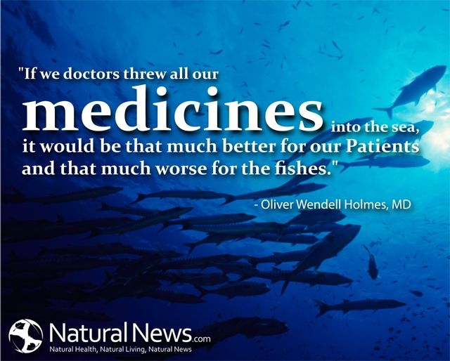 """If we doctors threw all our medicines into the sea, it would be that much better for our patients and that much worse for the fishes."" - Oliver Wendell Holmes, MD"