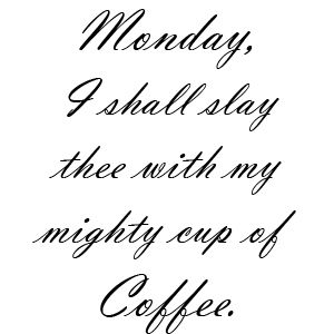 Monday . . I'm SUCH a coffee lover.  I hope after all the research that coffee turns out to be good for you, I'll live to be 150 if that is so. Maybe longer.  *smile*.