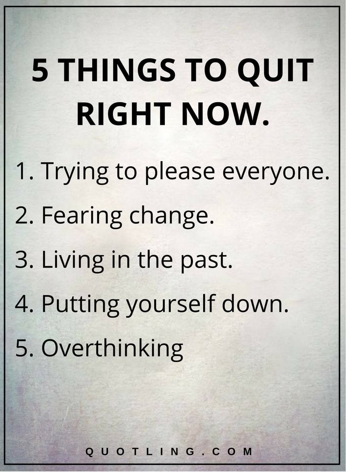 life lessons 5 THINGS TO QUIT RIGHT NOW. 1. Trying to please everyone. 2. Fearing change. 3. Living in the past. 4. Putting yourself down. 5. Overthinking