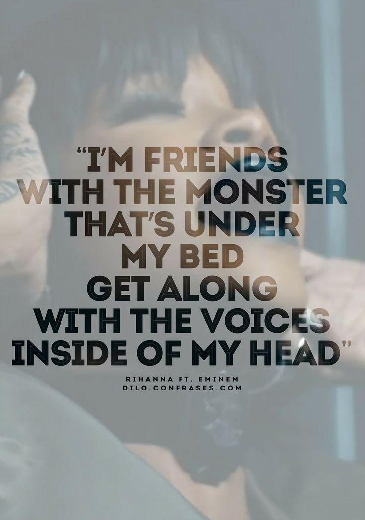 """I'm friends with the monster  That's under my bed  Get along with the voices inside of my head "" Rihanna Ft. Eminem - Monster"
