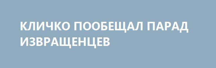 КЛИЧКО ПООБЕЩАЛ ПАРАД ИЗВРАЩЕНЦЕВ http://rusdozor.ru/2016/06/03/klichko-poobeshhal-parad-izvrashhencev/  Мэр Киева заверил, что т.н. «гей-парад» — шествие педерастов будет проведен в оккупированной столице Украины.