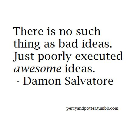 There is no such thing as bad ideas. Just poorly executed awesome ideas. - (Ian)…