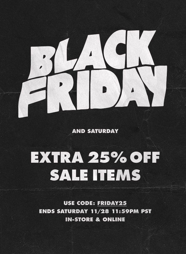 Black Friday and Saturday Extra 25% Off Sale Items Use Code: FRIDAY25 Ends Saturday 11/28 11:59PM PST In-Store & Online.