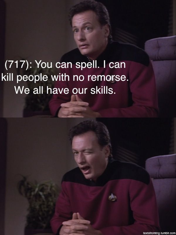 Texts from Star Trek: The Next Generation | Q | You can spell. I can kill people with no remorse.  We all have our skills.