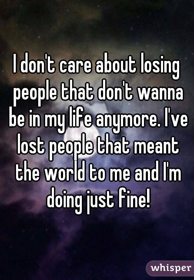 I Don T Care About Losing People That Don T Wanna Be In My Life Anymore I Ve Lost People That Meant The World To Me Don T Care Quotes Done Quotes Lost Quotes