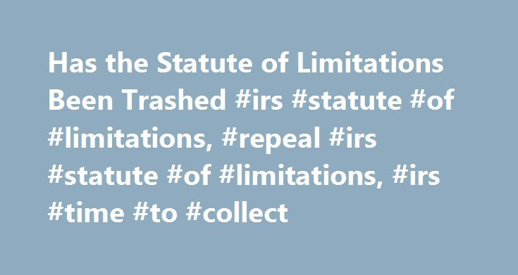 Has the Statute of Limitations Been Trashed #irs #statute #of #limitations, #repeal #irs #statute #of #limitations, #irs #time #to #collect http://energy.nef2.com/has-the-statute-of-limitations-been-trashed-irs-statute-of-limitations-repeal-irs-statute-of-limitations-irs-time-to-collect/  # Dan Pilla's Featured Article HAS THE STATUTE OF LIMITATIONS BEEN TRASHED?Reports Abound that IRS has Unlimited Time to Collect I've been asked several times in just the past couple of weeks whether it's…