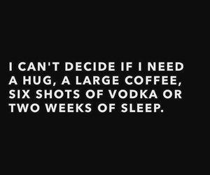 я не могу решить, что мне нужно: объятие, большая чашка кофе, шесть стопок водки или  две недели сна