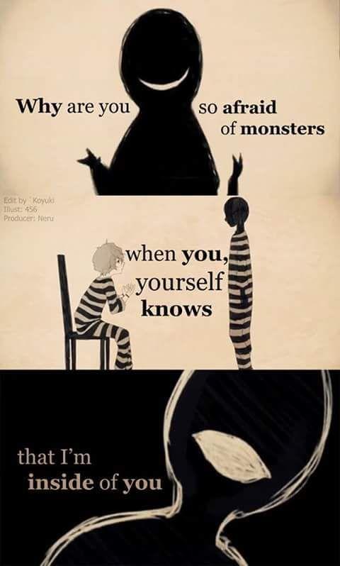 Acho que a traduction em Br : Porque você tem medo dos monstros, mais o que você não sabe, é que ele estão dentro de você.