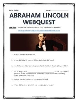 Abraham Lincoln - Webquest with Key - This 8 page document contains a webquest and teachers key related to the basics of the life of Abraham Lincoln. It contains 26 questions from the history.com website. Your students will learn about the life of Abraham Lincoln in the United States. It covers all of the major people, themes and events in the life and significance of life of Abraham Lincoln. Specifically, your students will learn about the early life of Abraham Lincoln, his time as…