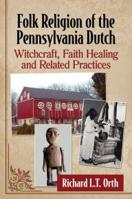 Title: Folk Religion of the Pennsylvania Dutch: Witchcraft, Faith Healing and Related Practices, Author: Richard L.T. Orth