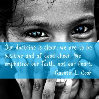 """Our doctrine is clear; we are to be positive and of good cheer. We emphasize our faith, not our fears."" -Quentin L. Cook"