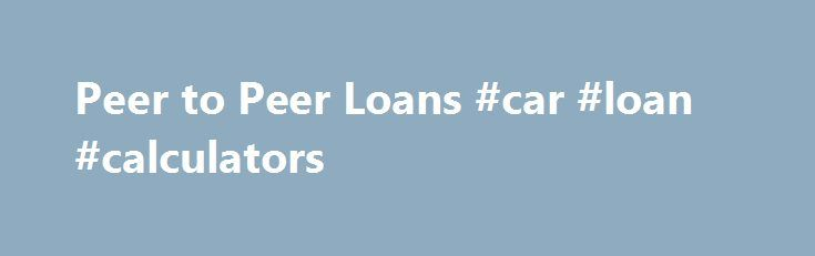 Peer to Peer Loans #car #loan #calculators http://loan-credit.remmont.com/peer-to-peer-loans-car-loan-calculators/  #peer to peer loans # Stop Searching and Get Approved Today! Compare the highest rated peer to peer lenders offering better rates terms Peer-to-Peer Loan Financing Made Easy If you are in need of a personal loan, a peer-to-peer loan could be a great financing option for you to consider, if you need that money […]