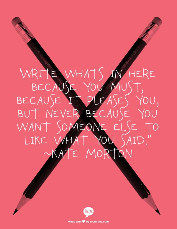 "'Write what's in here because you must, because it pleases you, but never because you want someone else to like what you said."" ~Kate Morton"
