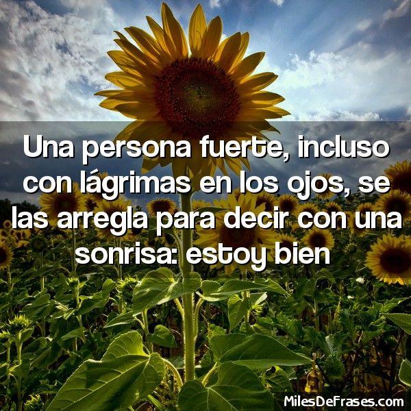 Una persona fuerte incluso con lágrimas en los ojos se las arregla para decir con una sonrisa: estoy bien