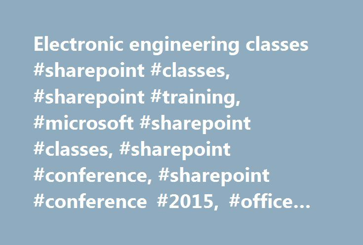 Electronic engineering classes #sharepoint #classes, #sharepoint #training, #microsoft #sharepoint #classes, #sharepoint #conference, #sharepoint #conference #2015, #office #365 #classes http://india.remmont.com/electronic-engineering-classes-sharepoint-classes-sharepoint-training-microsoft-sharepoint-classes-sharepoint-conference-sharepoint-conference-2015-office-365-classes/  # Choosing from more than 80 classes allows you to put together your own custom SharePoint and Office 365 training…