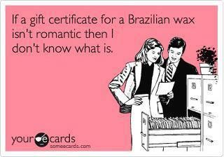 If a gift certificate for a Brazilian Wax isn't Romantic then I don't know what is!