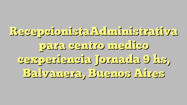 RecepcionistaAdministrativa para centro medico cexperiencia Jornada 9 hs, Balvanera, Buenos Aires