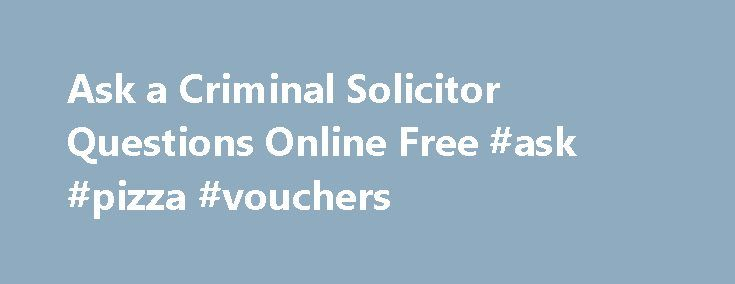 Ask a Criminal Solicitor Questions Online Free #ask #pizza #vouchers http://questions.nef2.com/ask-a-criminal-solicitor-questions-online-free-ask-pizza-vouchers/  #ask a lawyer a question online for free # Free Online Legal Advice concerning any aspect of criminal defence English criminal law. To ask a criminal solicitor questions online free, please CLICK HERE . Latestcriminal law questions online: Out of date speeding prosecution? I have received a notice of intended prosecutionalleging…