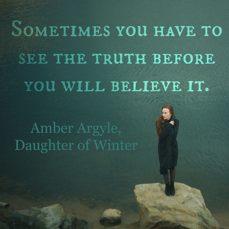 Sometimes you have to see the truth before you will believe it.  ~Amber Argyle, Daughter of Winter http://amberargyle.blogspot.com/p/daughter-of-winter_21.html