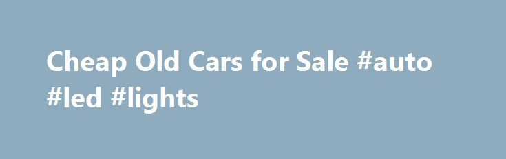 Cheap Old Cars for Sale #auto #led #lights http://autos.remmont.com/cheap-old-cars-for-sale-auto-led-lights/  #cheap used cars for sale # Cheap Old Cars for Sale Whether you're looking for a classic car in need of restoration or an affordable model that's already in good... Read more >The post Cheap Old Cars for Sale #auto #led #lights appeared first on Auto.