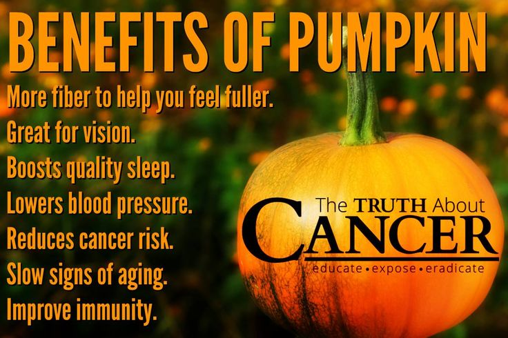 Benefits of pumpkin: 1) More fiber to help you feel fuller 2) Great for vision 3) Boosts quality sleep 4) Lowers blood pressure 5) Reduces cancer risk 6) Slow signs of aging and 7) Improve immunity. Don't you just love pumpkin season? Please re-pin to share with your family & friends! Together we'll empower the world with life-saving knowledge! // The Truth About Cancer <3