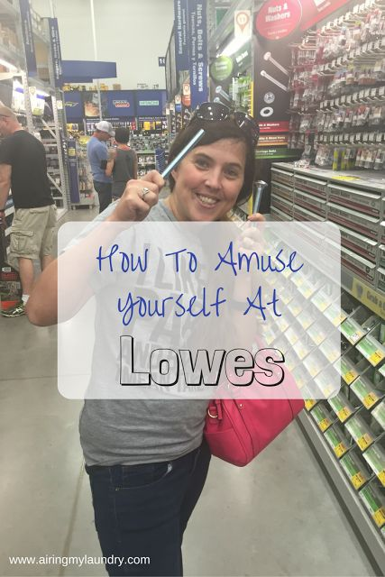 If your husband is spending hours in Lowes, here are ways to amuse yourself.