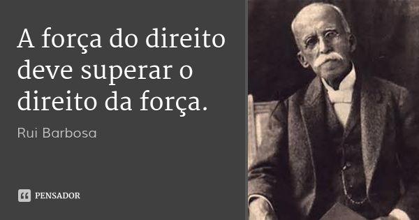 A força do direito deve superar o direito da força. — Rui Barbosa