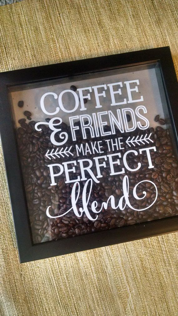 8x8 Coffee and Friends Make the Perfect Blend Shadow Box. Real coffee bean filled shadow box with vinyl quote.                                                                                                                                                                                 More