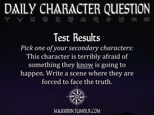 ★ DAILY CHARACTER QUESTION ★  Test Results Pick one of your secondary characters: This character is terribly afraid of something they know is going to happen. Write a scene where they are forced to face the truth.  Want to publish a story inspired by this prompt?Click hereto read the guidelines~ ♥︎ And, if you're looking for more writerly content, make sure to follow me:maxkirin.tumblr.com!