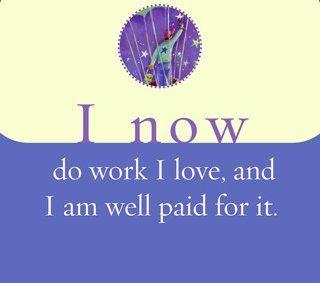 I now do work I love, and I am well paid for it.   ~ Louise L. Hay