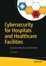 Cybersecurity for hospitals and healthcare facilities : a guide to detection and prevention / Luis Ayala