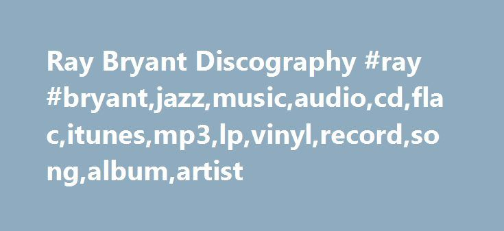 Ray Bryant Discography #ray #bryant,jazz,music,audio,cd,flac,itunes,mp3,lp,vinyl,record,song,album,artist http://fort-worth.remmont.com/ray-bryant-discography-ray-bryantjazzmusicaudiocdflacitunesmp3lpvinylrecordsongalbumartist/  # Ray Bryant Discography * Decca DL 8583 Carmen McRae – After Glow Herbie Mann (flute) Ray Bryant (piano) Wendell Marshall (bass) Jo Jones, Art Taylor, Charles Specs Wright (drums) Art Blakey (drums, vocals) Carlos Patato Valdes, Jose Valiente (congas) Sabu Martinez…