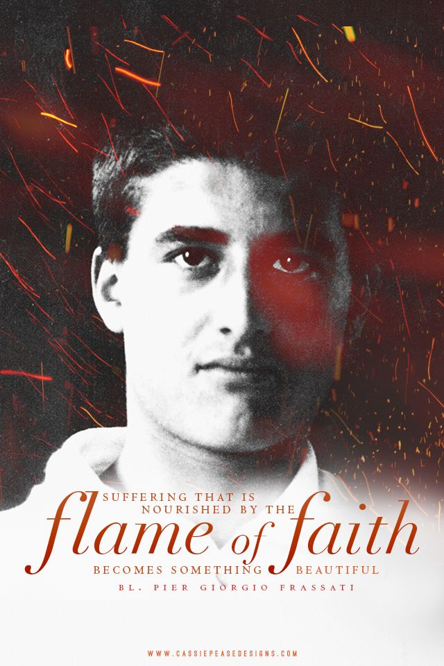 """Suffering that is nourished by the flame of faith becomes something beautiful."" -Bl. Pier Giorgio Frassati"