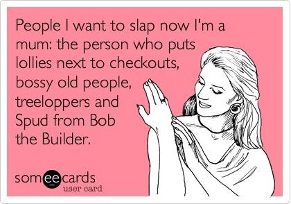 Who would you like to slap now you're a parent? #parenting #quotes #treeloppers #bobthebuilder #mothersday