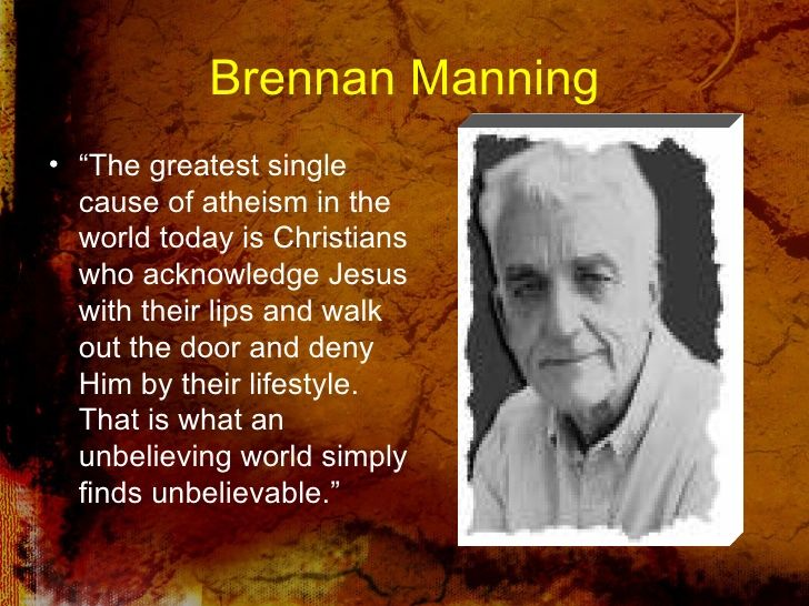 "Brennan Manning <ul><li>"" The greatest single cause of atheism in the world today is Christians who acknowledge Jesus with..."