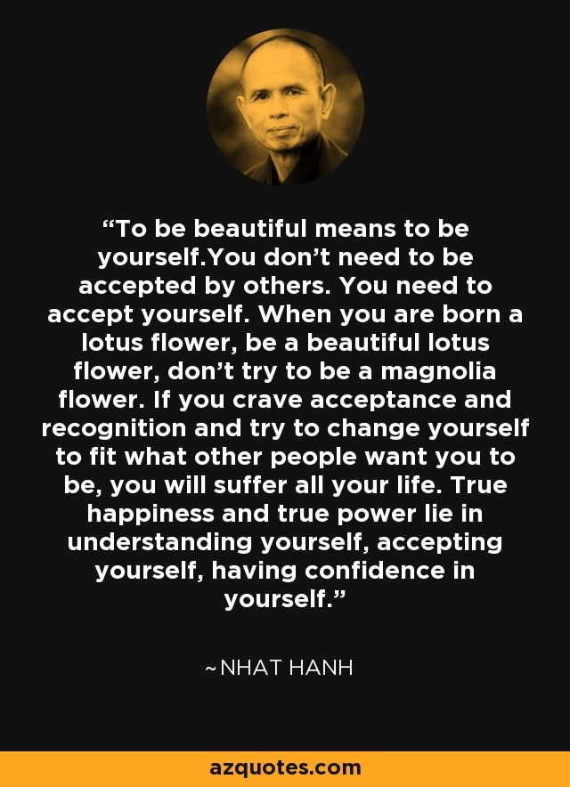 To be beautiful means to be yourself.You don't need to be accepted by others. You need to accept yourself. When you are born a lotus flower, be a beautiful lotus flower, don't try to be a magnolia flower. If you crave acceptance and recognition and try to change yourself to fit what other people want you to be, you will suffer all your life. True happiness and true power lie in understanding yourself, accepting yourself, having confidence in yourself.