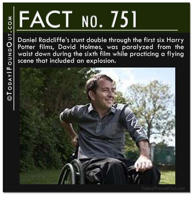 Daniel Radcliffe's stunt double through the first six Harry Potter films, David Holmes, was paralyzed from the waist down during the sixth film while practicing a flying scene that included an explosion.