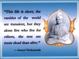 """""""This life is short, the vanities of the world are transient, but they alone live who live for others, the rest are more dead than alive."""" —Swami Vivekananda"""