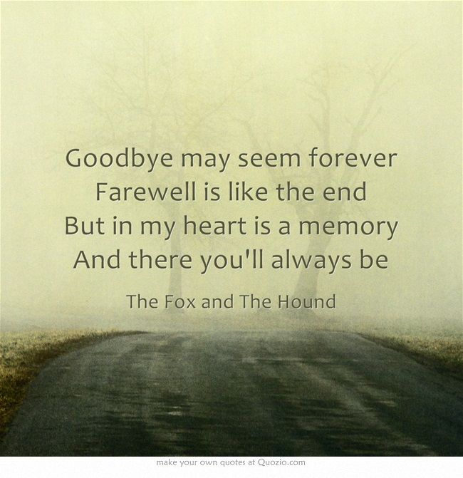 Goodbye may seem forever. Farewell is like the end. But in my heart is a memory. And there you'll always be.