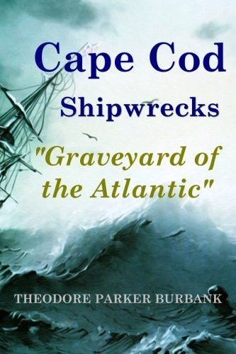 By Theodore Parker Burbank Thousands of Shipwrecks off Cape Cod So many ships have piled up on the hidden sand bars off the coast between Chatham and Provincetown that those fifty miles of sea have be