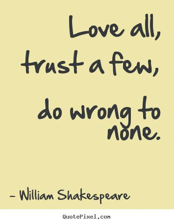 Quotes About Friendship and Trust | Quotes about friendship - Love all, trust a few, do wrong to none.
